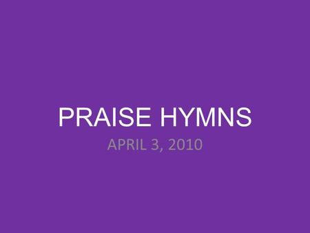 PRAISE HYMNS APRIL 3, 2010. LET'S TALK ABOUT JESUS.