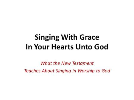 Singing With Grace In Your Hearts Unto God What the New Testament Teaches About Singing in Worship to God.