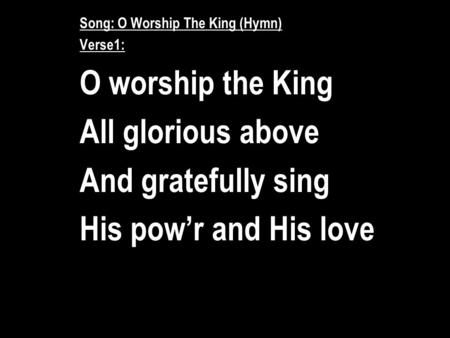 Song: O Worship The King (Hymn) Verse1: O worship the King All glorious above And gratefully sing His pow'r and His love.