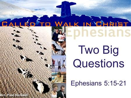 Two Big Questions Ephesians 5:15-21 Rev. Paul Bucknell.