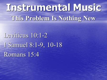 Instrumental Music This Problem Is Nothing New Leviticus 10:1-2 I Samuel 8:1-9, 10-18 Romans 15:4.