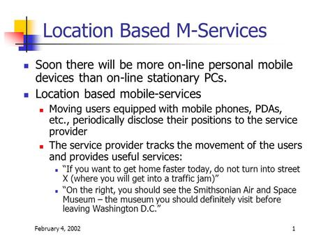 February 4, 20021 Location Based M-Services Soon there will be more on-line personal mobile devices than on-line stationary PCs. Location based mobile-services.