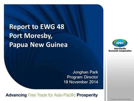Copyright © 2010 APEC Secretariat. Report to EWG 48 Port Moresby, Papua New Guinea Jonghan Park Program Director 19 November 2014.
