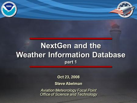 NextGen and the Weather Information Database part 1 Oct 23, 2008 Steve Abelman Aviation Meteorology Focal Point Office of Science and Technology Oct 23,
