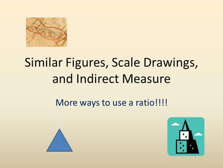 Similar Figures, Scale Drawings, and Indirect Measure More ways to use a ratio!!!!