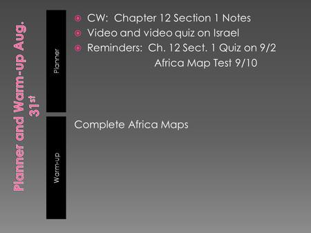 Planner Warm-up  CW: Chapter 12 Section 1 Notes  Video and video quiz on Israel  Reminders: Ch. 12 Sect. 1 Quiz on 9/2 Africa Map Test 9/10 Complete.