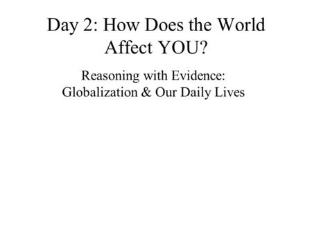 Day 2: How Does the World Affect YOU? Reasoning with Evidence: Globalization & Our Daily Lives.