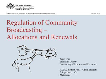 Regulation of Community Broadcasting – Allocations and Renewals Jason Ives Licensing Officer Community Allocations and Renewals ACMA International Training.