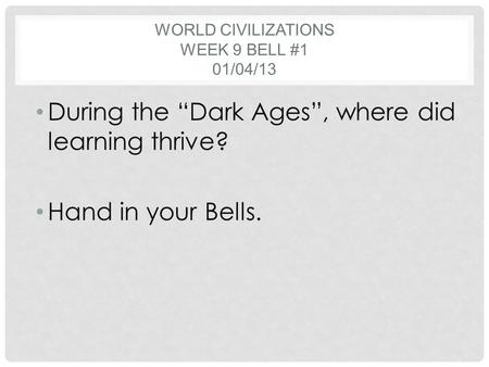 "WORLD CIVILIZATIONS WEEK 9 BELL #1 01/04/13 During the ""Dark Ages"", where did learning thrive? Hand in your Bells."