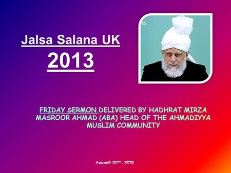 FRIDAY SERMON DELIVERED BY HADHRAT MIRZA MASROOR AHMAD (ABA) HEAD OF THE AHMADIYYA MUSLIM COMMUNITY Jalsa Salana UK 2013 August 30 th, 2013.
