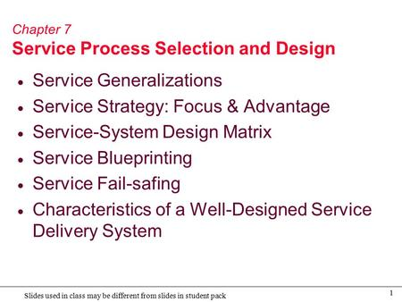 1 Slides used in class may be different from slides in student pack Chapter 7 Service Process Selection and Design  Service Generalizations  Service.