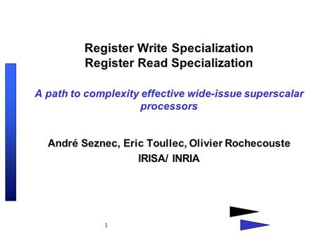 1 Register Write Specialization Register Read Specialization A path to complexity effective wide-issue superscalar processors André Seznec, Eric Toullec,