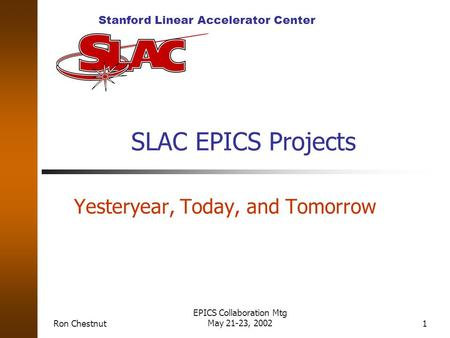 Stanford Linear Accelerator Center Ron Chestnut EPICS Collaboration Mtg May 21-23, 20021 SLAC EPICS Projects Yesteryear, Today, and Tomorrow.