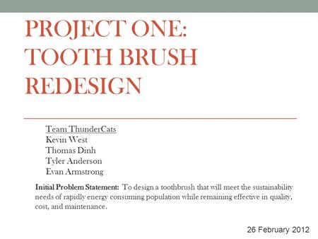 PROJECT ONE: TOOTH BRUSH REDESIGN Team ThunderCats Kevin West Thomas Dinh Tyler Anderson Evan Armstrong 26 February 2012 Initial Problem Statement: To.