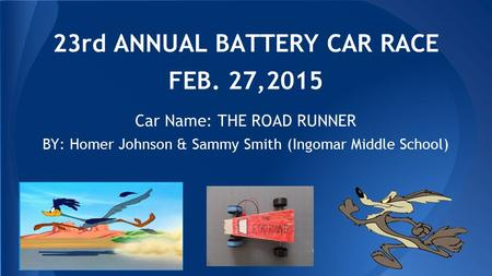 23rd ANNUAL BATTERY CAR RACE FEB. 27,2015 BY: Homer Johnson & Sammy Smith (Ingomar Middle School) (Picture of car here) Car Name: THE ROAD RUNNER.