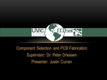 Component Selection and PCB Fabrication Supervisor: Dr. Peter Driessen Presenter: Justin Curran.