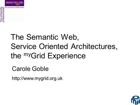The Semantic Web, Service Oriented Architectures, the my Grid Experience Carole Goble