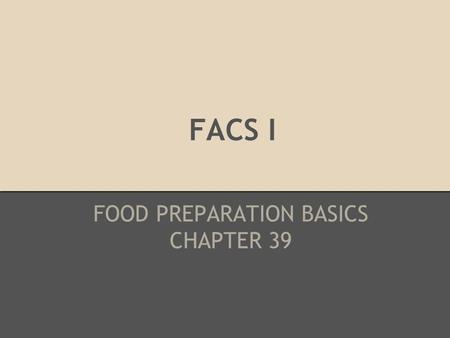 FACS I FOOD PREPARATION BASICS CHAPTER 39. FOOD PREPARATION BASICS KEY TERMS yield volume equivalent measurement moist heat cooking dry heat cooking arcing.