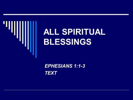 ALL SPIRITUAL BLESSINGS EPHESIANS 1:1-3 TEXT. ALL GOD'S PROMISES ARE IN CHRIST  2 COR. 1:18-20 – TRUSTWORTHY  2 PET. 1:3-4 – GREAT AND PRECIOUS  EPH.