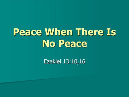 "Peace When There Is No Peace Ezekiel 13:10,16. Peace When There Is No Peace False prophets in Bible times offered the people ""peace"" when there was no."