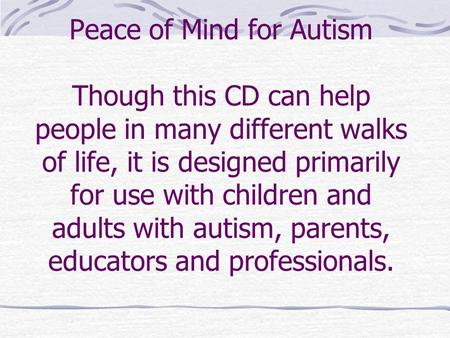 Peace of Mind for Autism Though this CD can help people in many different walks of life, it is designed primarily for use with children and adults with.