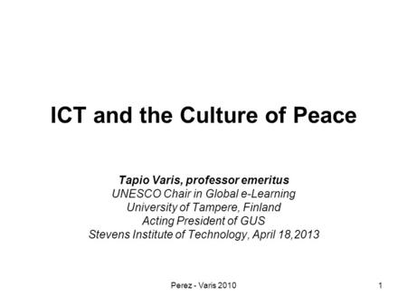 Perez - Varis 20101 ICT and the Culture of Peace Tapio Varis, professor emeritus UNESCO Chair in Global e-Learning University of Tampere, Finland Acting.
