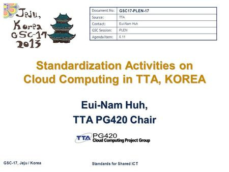 GSC-17, Jeju / Korea Standards for Shared ICT Standardization Activities on Cloud Computing in TTA, KOREA Eui-Nam Huh, TTA PG420 Chair Document No: GSC17-PLEN-17.