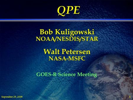 September 29, 20091 QPE Bob Kuligowski NOAA/NESDIS/STAR Walt Petersen NASA-MSFC QPE Bob Kuligowski NOAA/NESDIS/STAR Walt Petersen NASA-MSFC GOES-R Science.