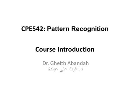 CPE542: Pattern Recognition Course Introduction Dr. Gheith Abandah د. غيث علي عبندة.