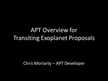 APT Overview for Transiting Exoplanet Proposals Chris Moriarty – APT Developer.