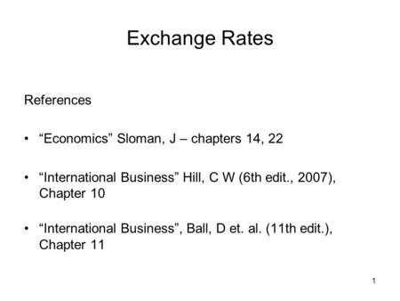 "1 Exchange Rates References ""Economics"" Sloman, J – chapters 14, 22 ""International Business"" Hill, C W (6th edit., 2007), Chapter 10 ""International Business"","