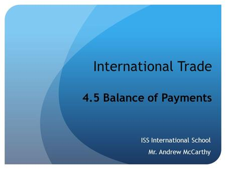 International Trade 4.5 Balance of Payments ISS International School Mr. Andrew McCarthy.