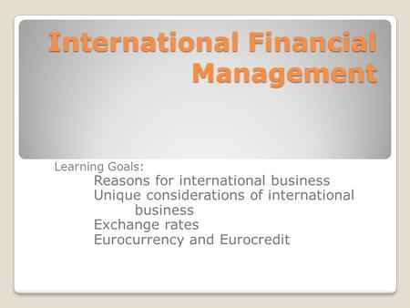 International Financial Management Learning Goals: Reasons for international business Unique considerations of international business Exchange rates Eurocurrency.