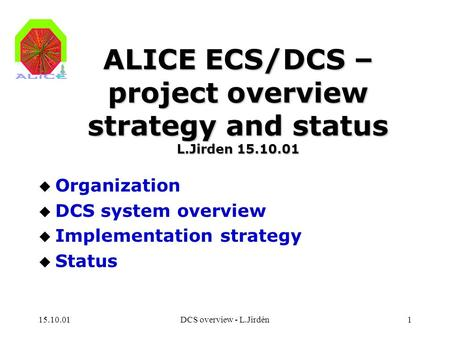 15.10.01DCS overview - L.Jirdén1 ALICE ECS/DCS – project overview strategy and status L.Jirden 15.10.01 u Organization u DCS system overview u Implementation.