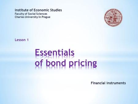 Lesson 1 Institute of Economic Studies Faculty of Social Sciences Charles University in Prague Financial Instruments.