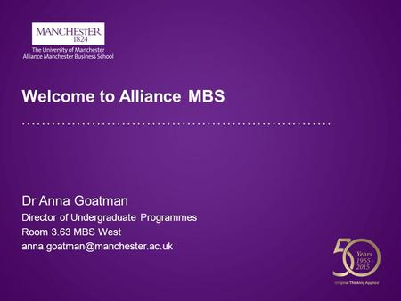 Welcome to Alliance MBS Dr Anna Goatman Director of Undergraduate Programmes Room 3.63 MBS West