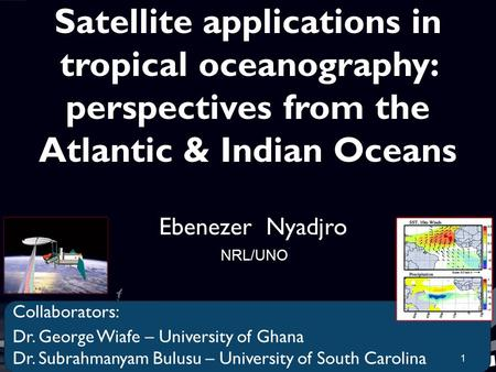 Satellite applications in tropical oceanography: perspectives from the Atlantic & Indian Oceans Ebenezer Nyadjro NRL/UNO Collaborators: Dr. George Wiafe.