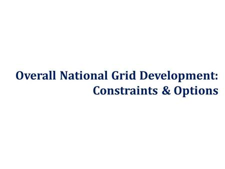 Overall National Grid Development: Constraints & Options.