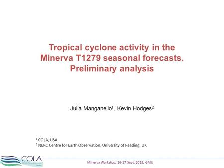 Tropical cyclone activity in the Minerva T1279 seasonal forecasts. Preliminary analysis Julia Manganello 1, Kevin Hodges 2 1 COLA, USA 2 NERC Centre for.