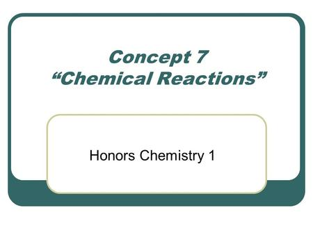 "Concept 7 ""Chemical Reactions"" Honors Chemistry 1."