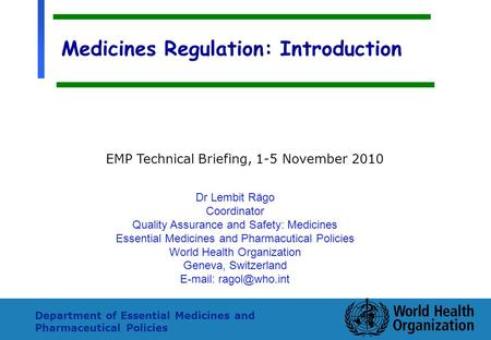 1 Department of Essential Medicines and Pharmaceutical Policies Medicines Regulation: Introduction Dr Lembit Rägo Coordinator Quality Assurance and Safety: