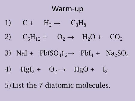 1) C + H 2 → C 3 H 8 2) C 6 H 12 + O 2 → H 2 O + CO 2 3) NaI + Pb(SO 4 ) 2 → PbI 4 + Na 2 SO 4 4) HgI 2 + O 2 → HgO + I 2 5)List the 7 diatomic molecules.