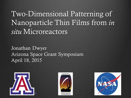 Two-Dimensional Patterning of Nanoparticle Thin Films from in situ Microreactors Jonathan Dwyer Arizona Space Grant Symposium April 18, 2015 1.