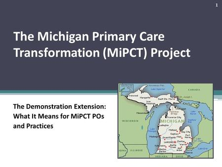 The Michigan Primary Care Transformation (MiPCT) Project The Demonstration Extension: What It Means for MiPCT POs and Practices 1.
