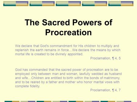 The Sacred Powers of Procreation We declare that God's commandment for His children to multiply and replenish the earth remains in force…We declare the.