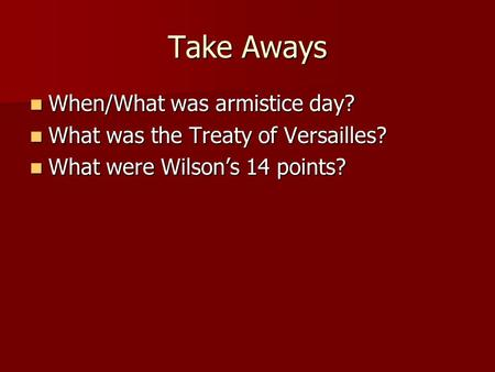 Take Aways When/What was armistice day? When/What was armistice day? What was the Treaty of Versailles? What was the Treaty of Versailles? What were Wilson's.