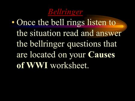 Bellringer Once the bell rings listen to the situation read and answer the bellringer questions that are located on your Causes of WWI worksheet.