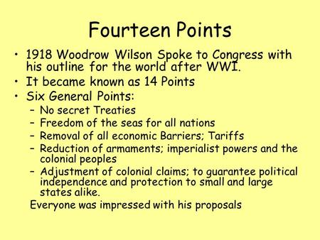 Fourteen Points 1918 Woodrow Wilson Spoke to Congress with his outline for the world after WWI. It became known as 14 Points Six General Points: –No secret.