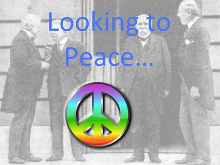 Looking to Peace…. Fourteen Points- Wilson's Plan for World Peace Major Components of the 14 points were: Open Covenants (no secret treaties) Freedom.