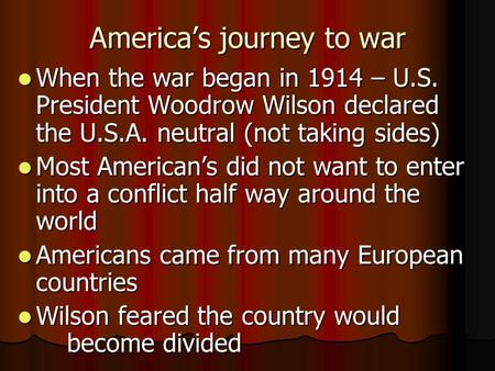 America's journey to war When the war began in 1914 – U.S. President Woodrow Wilson declared the U.S.A. neutral (not taking sides) When the war began in.